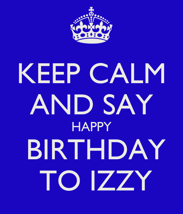 KEEP CALM AND SAY HAPPY  BIRTHDAY  TO IZZY