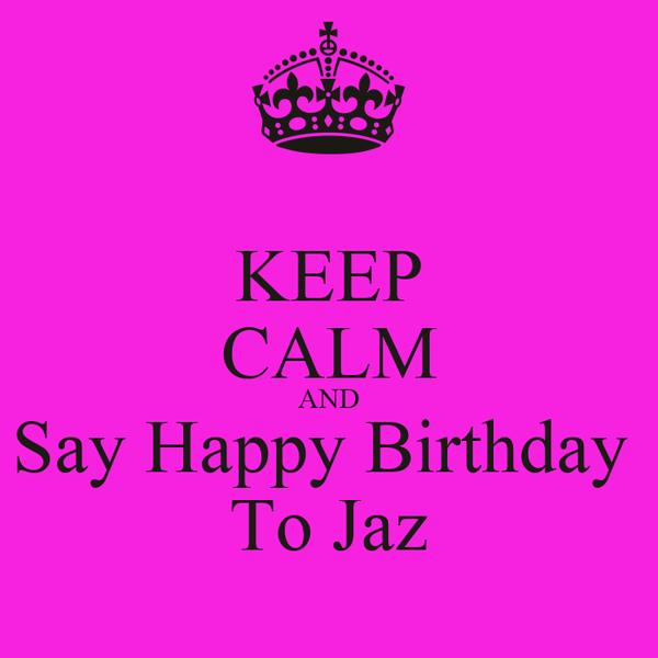 KEEP CALM AND Say Happy Birthday  To Jaz