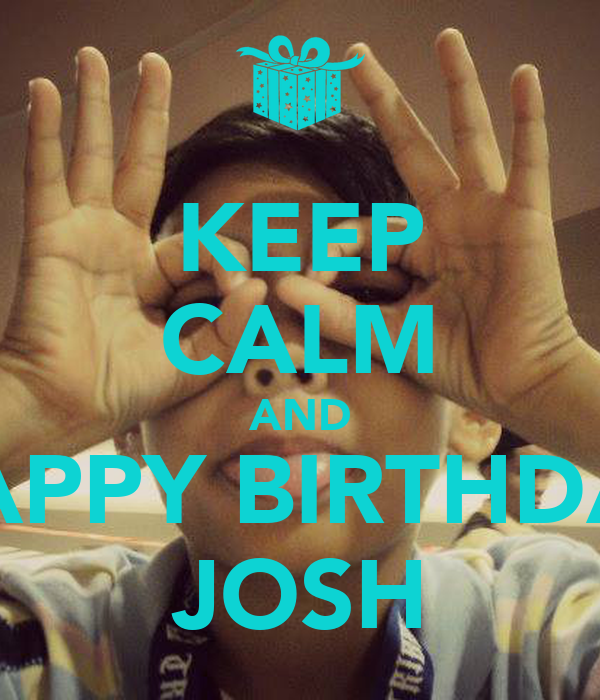 KEEP CALM AND SAY HAPPY BIRTHDAY  TO  JOSH