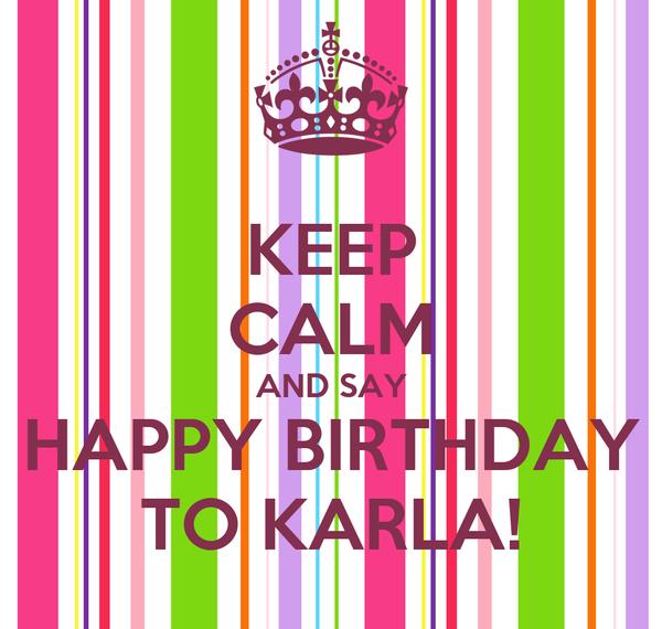 KEEP CALM AND SAY HAPPY BIRTHDAY TO KARLA!