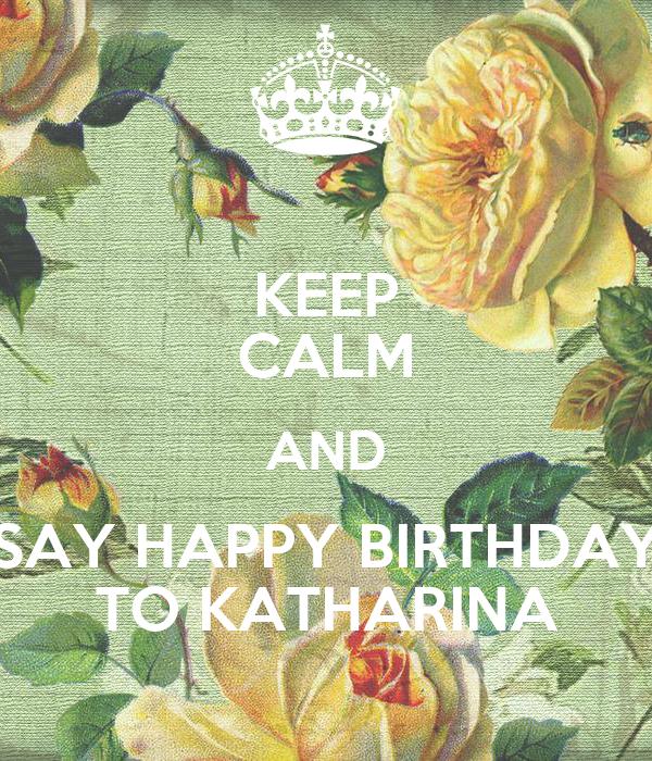 KEEP CALM AND SAY HAPPY BIRTHDAY TO KATHARINA