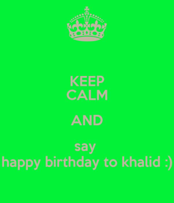 KEEP CALM AND say  happy birthday to khalid :)