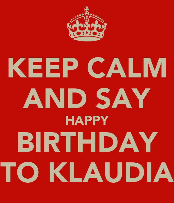KEEP CALM AND SAY HAPPY BIRTHDAY TO KLAUDIA