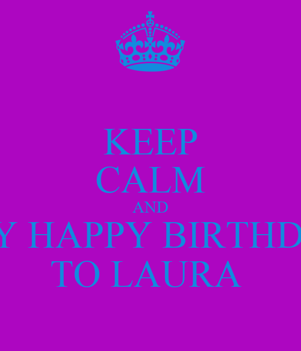 KEEP CALM AND SAY HAPPY BIRTHDAY TO LAURA