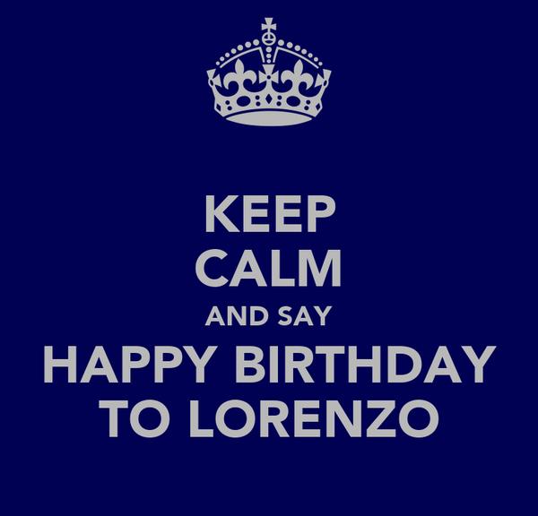 KEEP CALM AND SAY HAPPY BIRTHDAY TO LORENZO