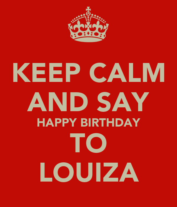 KEEP CALM AND SAY HAPPY BIRTHDAY TO LOUIZA