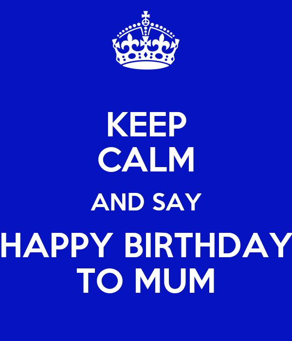 KEEP CALM AND SAY HAPPY BIRTHDAY TO MUM
