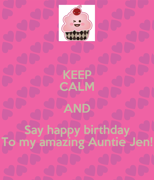 KEEP CALM AND Say happy birthday To my amazing Auntie Jen!