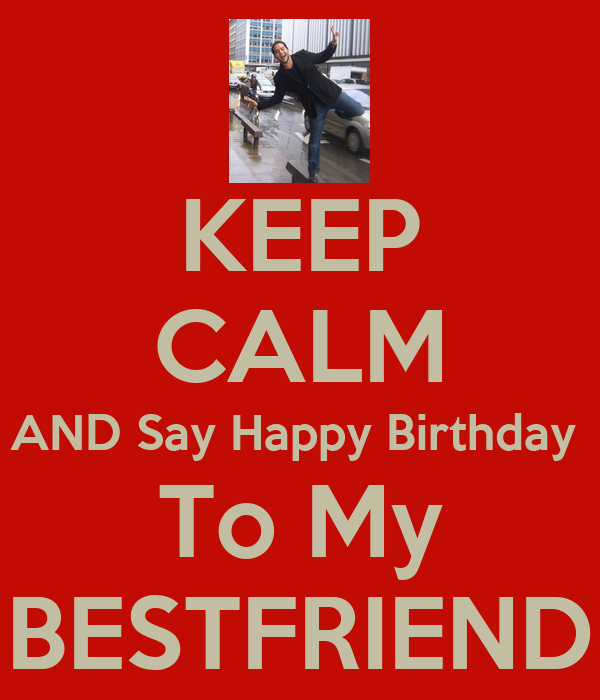 KEEP CALM AND Say Happy Birthday  To My BESTFRIEND