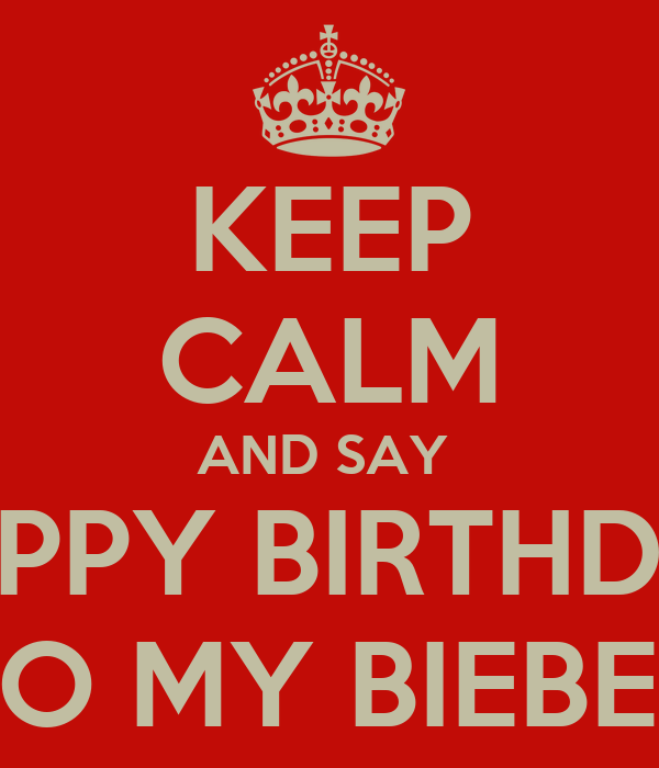 KEEP CALM AND SAY  HAPPY BIRTHDAY TO MY BIEBER