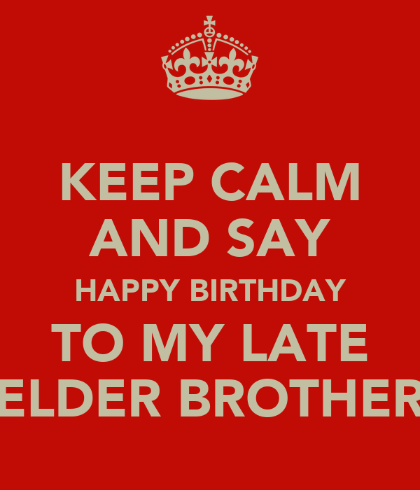 KEEP CALM AND SAY HAPPY BIRTHDAY TO MY LATE ELDER BROTHER