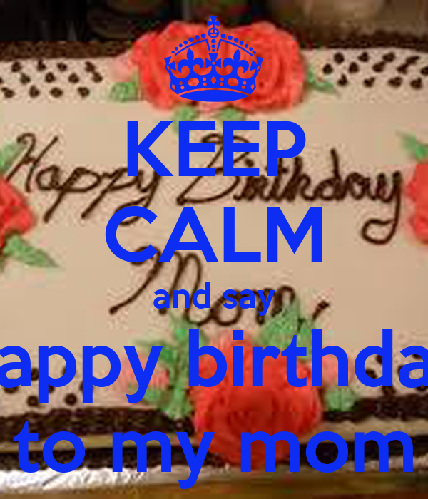 KEEP CALM and say happy birthday to my mom