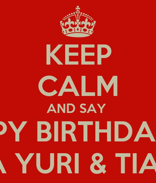 KEEP CALM AND SAY  HAPPY BIRTHDAY TO MY TIA YURI & TIA NENA