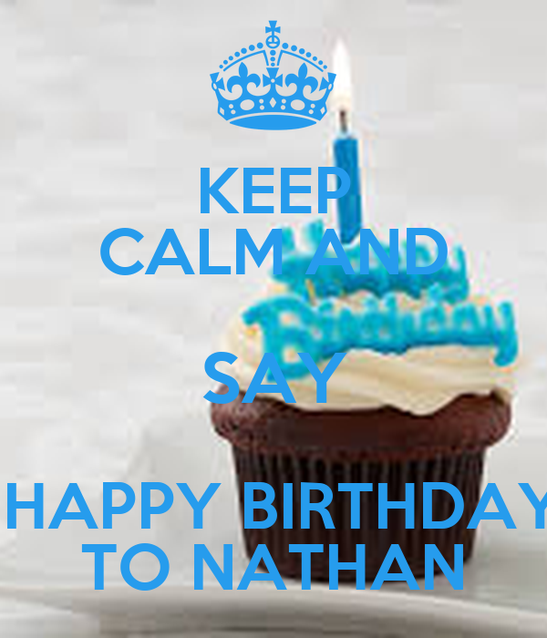 Keep Calm And Say Happy Birthday To Nathan Poster Nate11thegreat