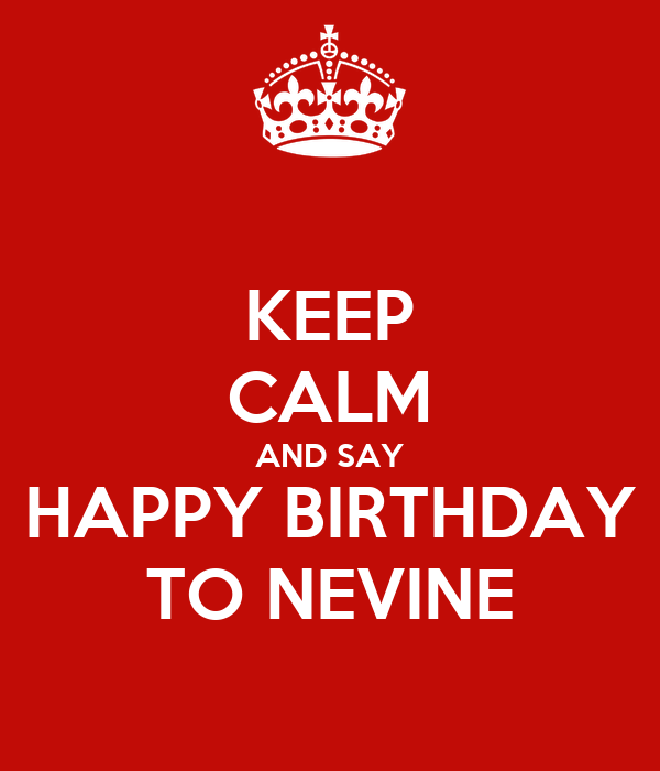 KEEP CALM AND SAY HAPPY BIRTHDAY TO NEVINE