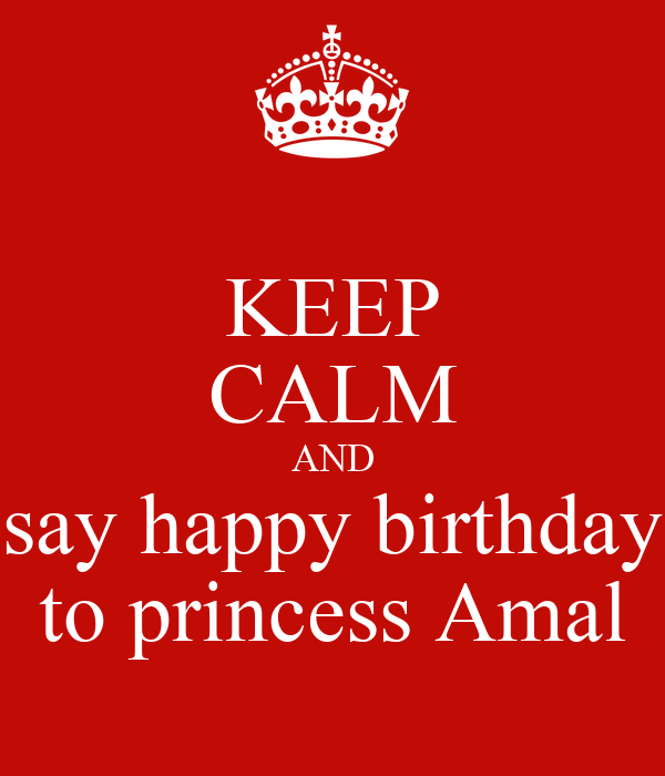 KEEP CALM AND say happy birthday to princess Amal