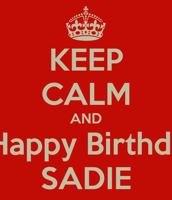 KEEP CALM AND Say Happy Birthday to SADIE