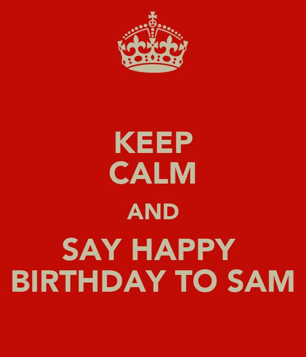 KEEP CALM AND SAY HAPPY  BIRTHDAY TO SAM