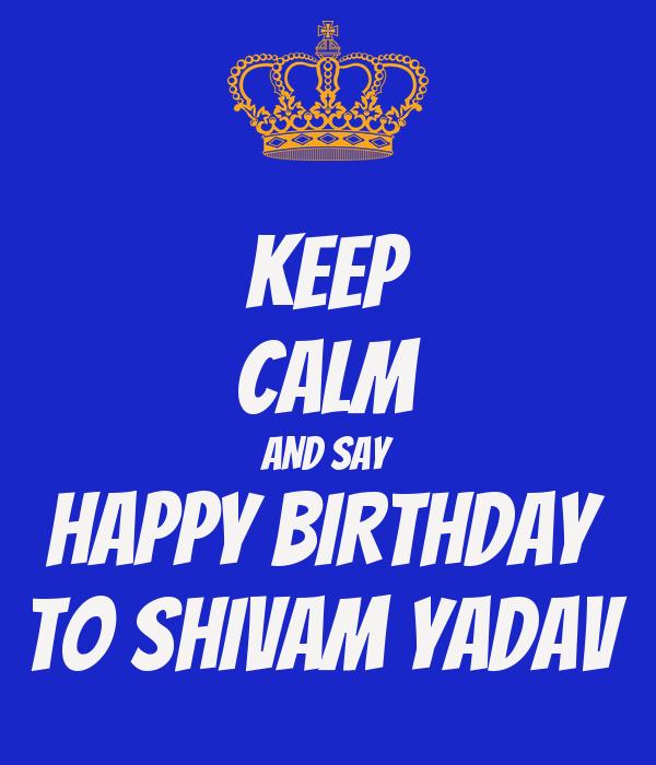 KEEP CALM AND SAY HAPPY BIRTHDAY  TO SHIVAM YADAV