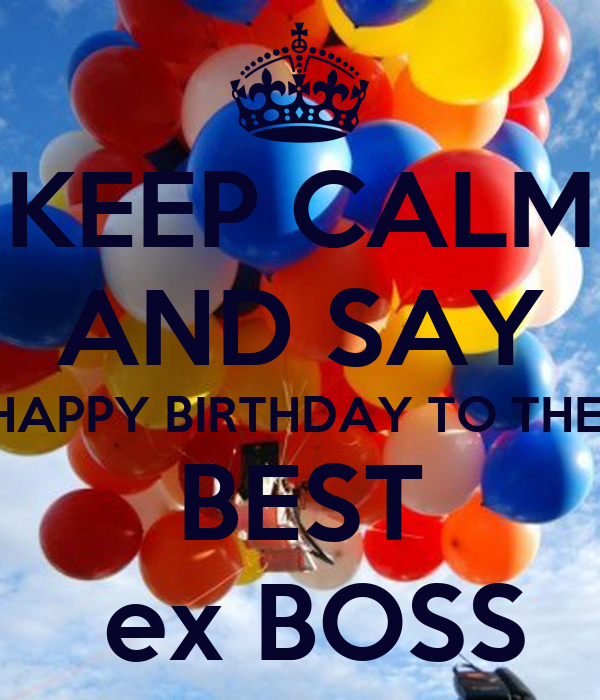 KEEP CALM AND SAY HAPPY BIRTHDAY TO THE  BEST  ex BOSS