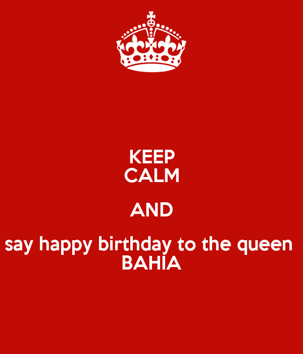 KEEP CALM AND say happy birthday to the queen  BAHIA