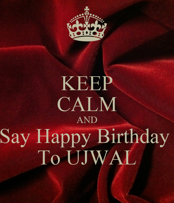KEEP CALM AND Say Happy Birthday  To UJWAL