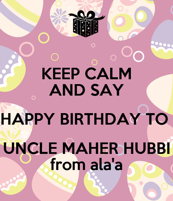 KEEP CALM AND SAY HAPPY BIRTHDAY TO  UNCLE MAHER HUBBI  from ala'a