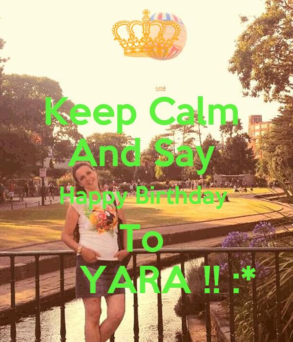 Keep Calm  And Say  Happy Birthday   To       YARA !! :*