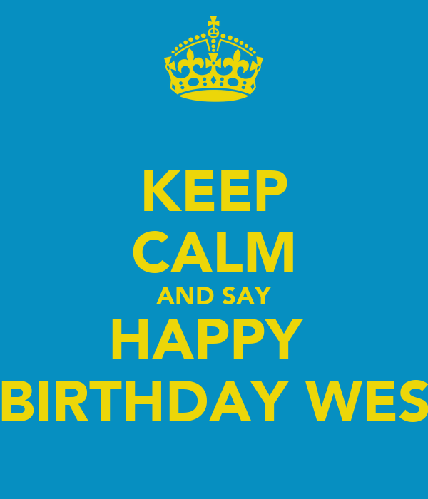 KEEP CALM AND SAY HAPPY  BIRTHDAY WES