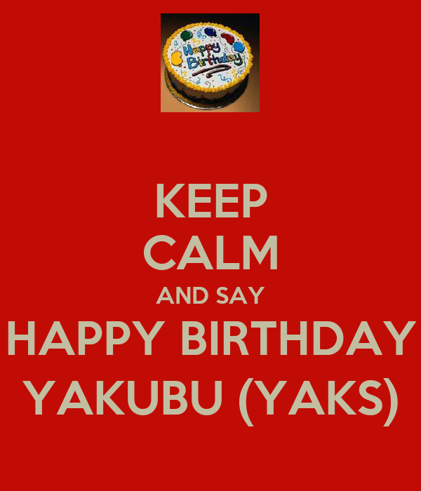 KEEP CALM AND SAY HAPPY BIRTHDAY YAKUBU (YAKS)