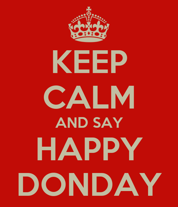 KEEP CALM AND SAY HAPPY DONDAY