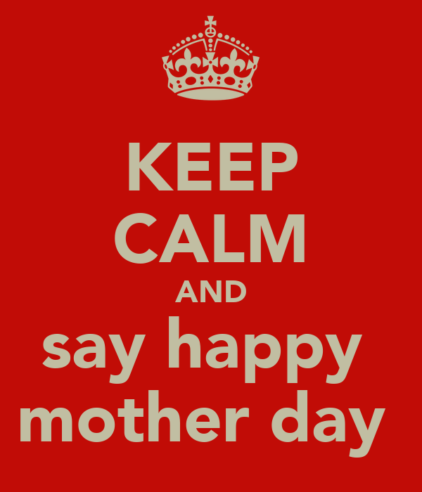 KEEP CALM AND say happy  mother day