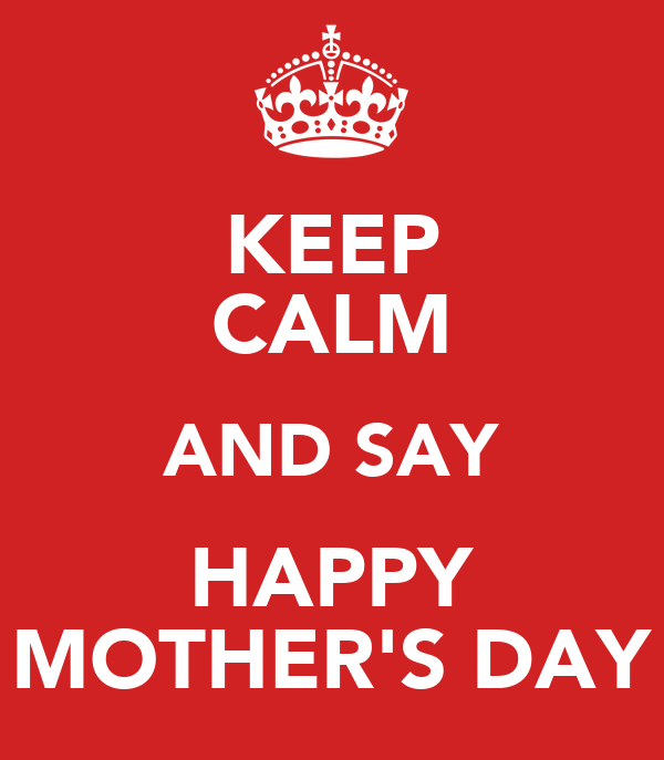 KEEP CALM AND SAY HAPPY MOTHER'S DAY