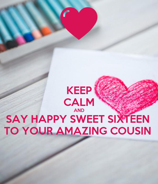 KEEP CALM AND SAY HAPPY SWEET SIXTEEN  TO YOUR AMAZING COUSIN