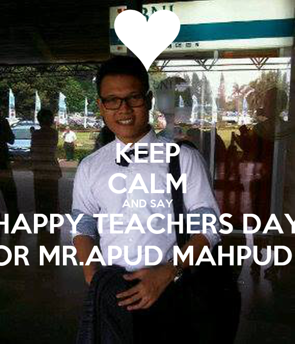 KEEP CALM AND SAY HAPPY TEACHERS DAY FOR MR.APUD MAHPUDIN