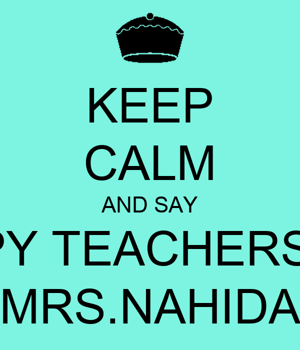 KEEP CALM AND SAY HAPPY TEACHERS DAY MRS.NAHIDA