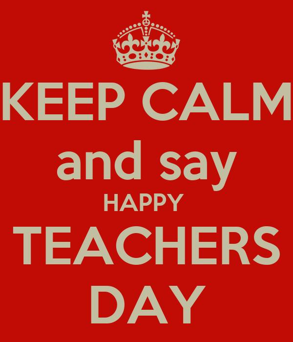 KEEP CALM and say HAPPY  TEACHERS DAY