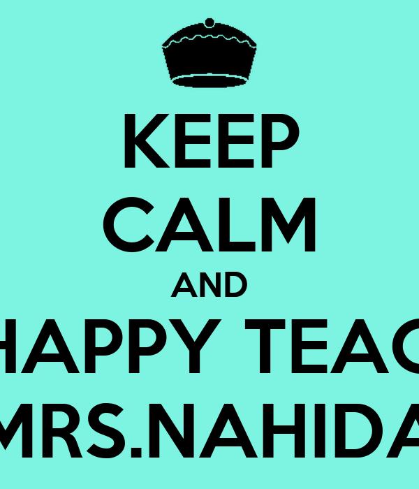 KEEP CALM AND SAY HAPPY TEACHERS MRS.NAHIDA