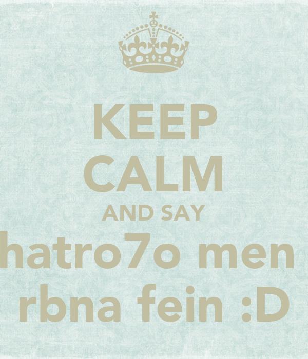 KEEP CALM AND SAY hatro7o men  rbna fein :D