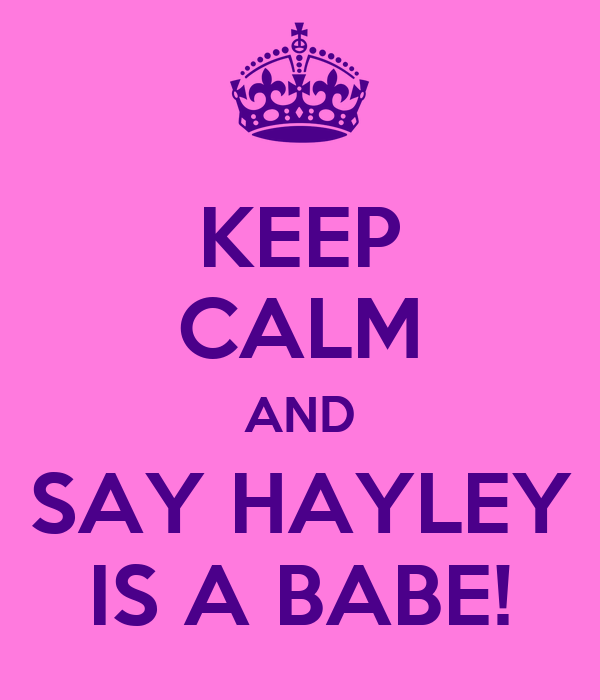KEEP CALM AND SAY HAYLEY IS A BABE!