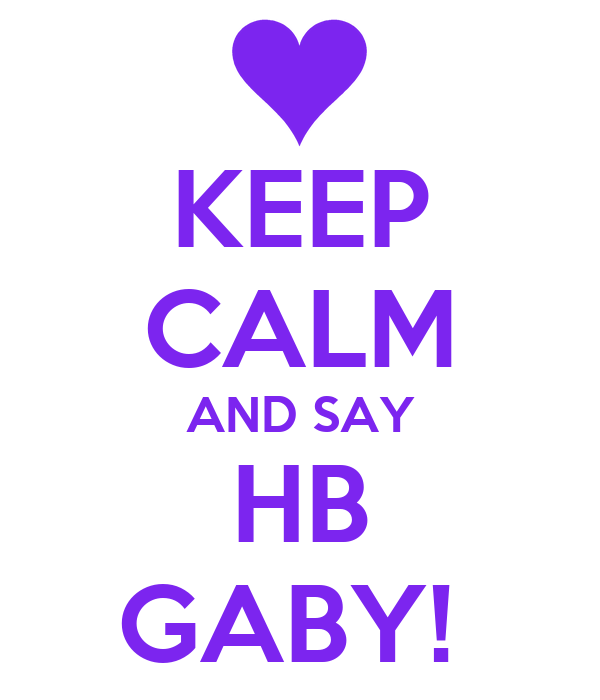 KEEP CALM AND SAY HB GABY!