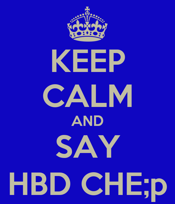 KEEP CALM AND SAY HBD CHE;p