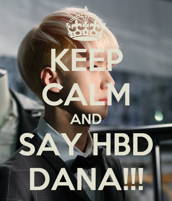 KEEP CALM AND SAY HBD DANA!!!