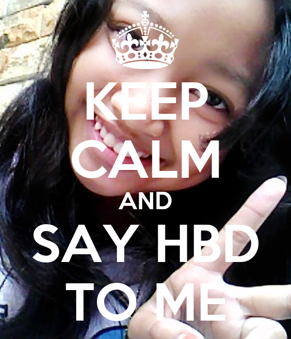 KEEP CALM AND SAY HBD TO ME