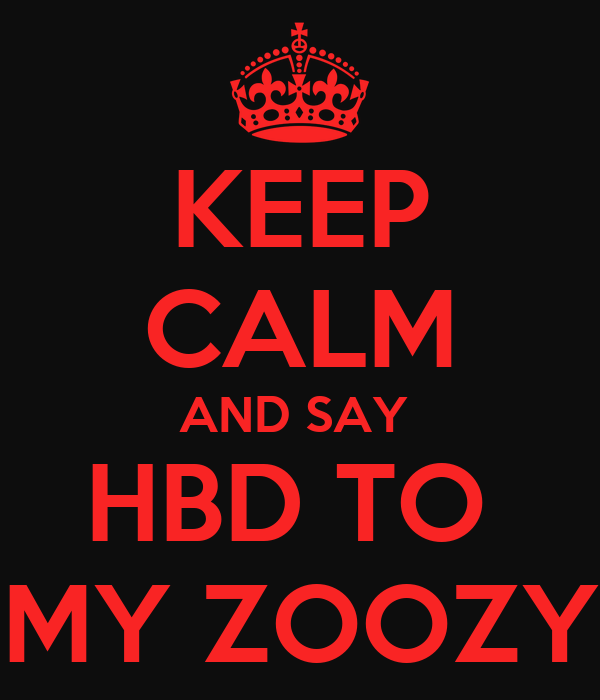 KEEP CALM AND SAY  HBD TO  MY ZOOZY