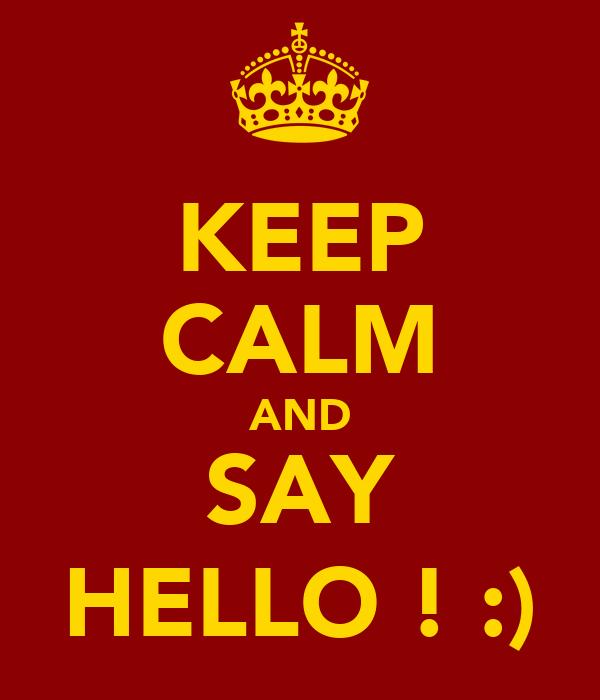 KEEP CALM AND SAY HELLO ! :)