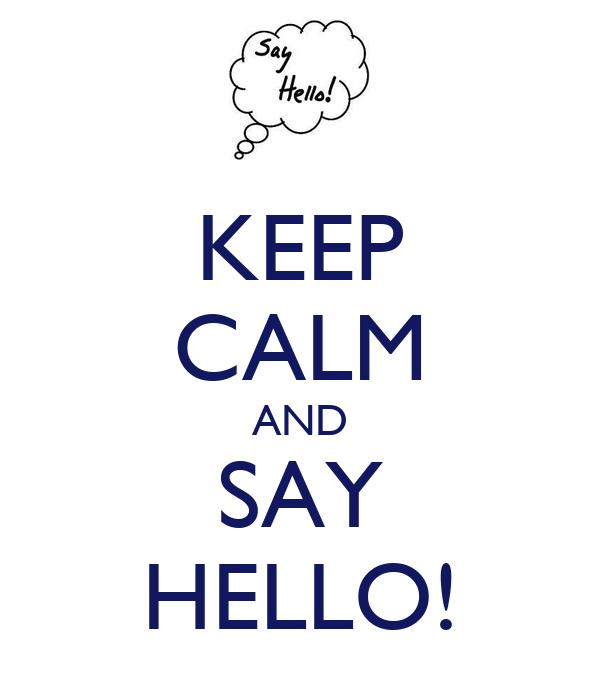 KEEP CALM AND SAY HELLO!