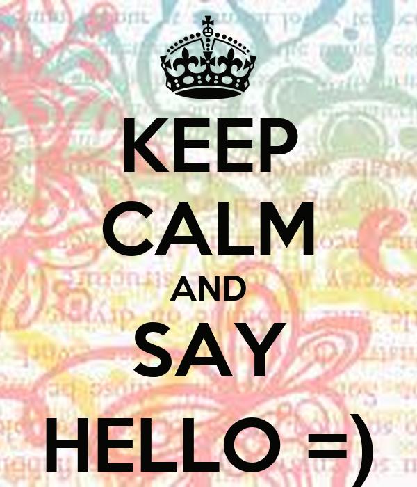 KEEP CALM AND SAY HELLO =)