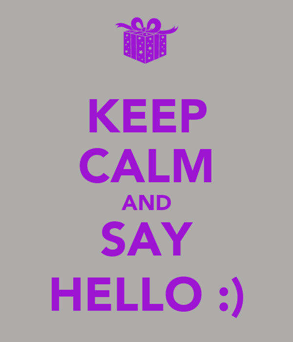 KEEP CALM AND SAY HELLO :)