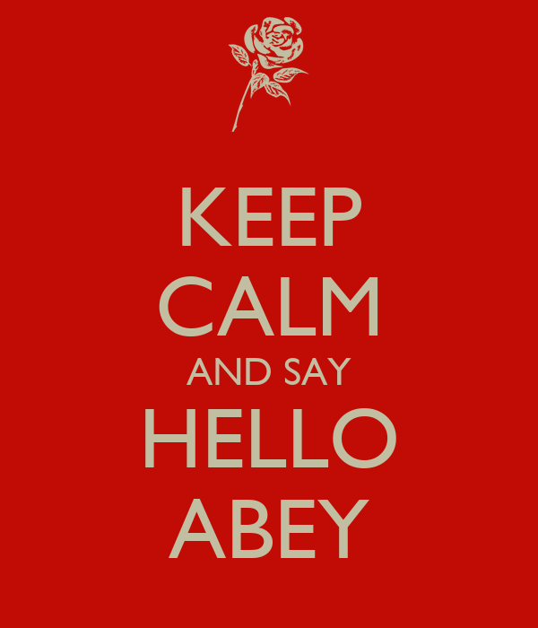 KEEP CALM AND SAY HELLO ABEY